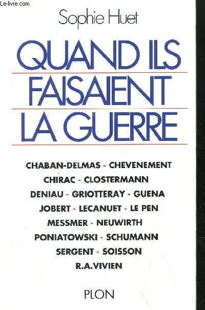 QUAND ILS FAISAIENT LA GUERRE - CHABAN DELMAS-CHEVENEMENT-CHIRAC-CLOSTERMANN-DENIAU-GRIOTTERAY-GUENA-JOBERT-LECANUET-LE PEN-MESSMER-NEUWIRTH-PONIATOWSKI-SCHUMANN-SERGENT-SOISSON-R.A. VIVIEN...