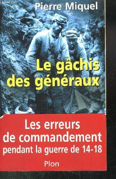 LE GACHIS DES GENERAUX - LES ERREURS DE COMMANDEMENTS PENDANT LA GUERRE 14-18