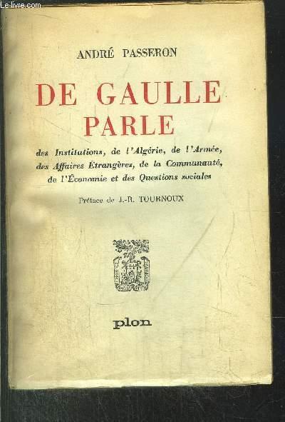 DE GAULLE PARLE - DES INSTITUTIONS, DE L'ALGERIE, DE L'ARMEE, DES AFFAIRES ETRANGERES, DE LA COMMUNAUTE, DE L'ECONOMIE ET DES QUESTIONS SOCIALES