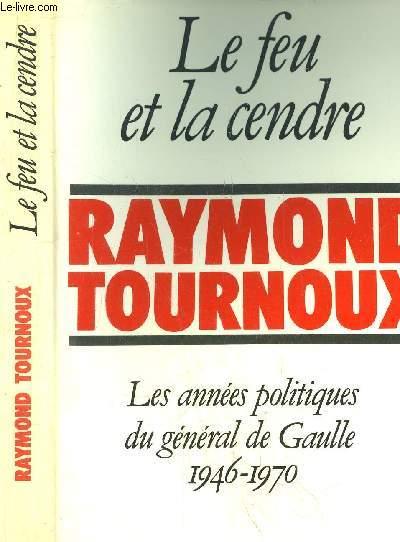 LE FEU ET LA CENDRE - LES ANNEES POLITIQUES DU GENERAL DE GAULLE 1946-1970