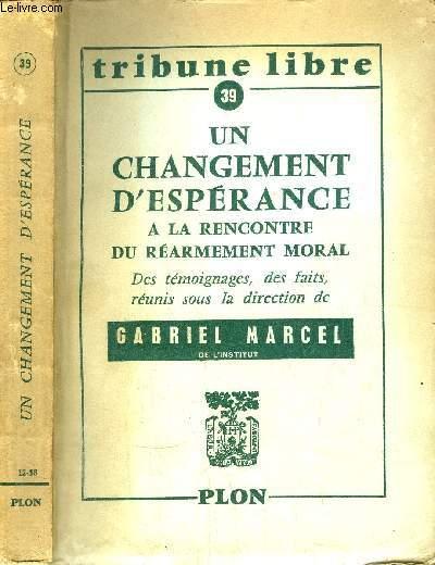 UN CHANGEMENT D'ESPERANCE A LA RENCONTRE DU REARMEMENT MORAL - DES TEMOIGNAGES, DES FAITS, REUNIS SOUS LA DIRECTION DE GABRIEL MARCEL- TRIBUNE LIBRE N°39