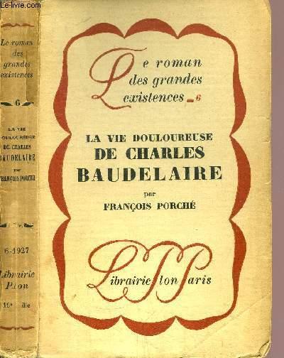 LA VIE DOULOUREUSE DE CHARLES BAUDELAIRE- COLLECTION LE ROMAN DES GRANDES EXISTENCES N°6