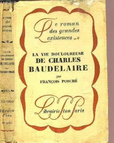 LA VIE DOULOUREUSE DE CHARLES BAUDELAIRE - COLLECTION LE ROMAN DES GRANDES EXISTENCES N°6
