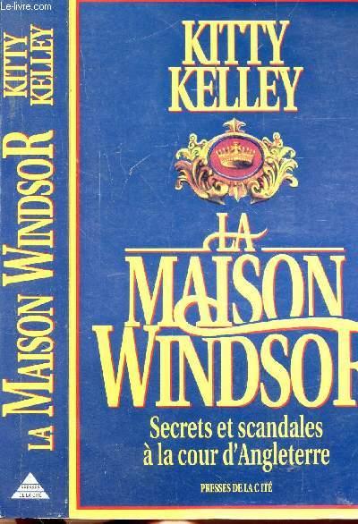 LA MAISON WINDSOR - SECRETS ET SCANDALES A LA COUR D'ANGLETERRE