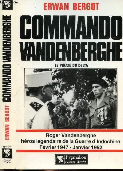 COMMANDO VANDENBERGHE - LE PIRATE DE DELTA - ROGER VANDENBERGHE HEROS LEGENDAIRE DE LA GUERRE D'INDOCHINE FEVRIER 1947 - JANVIER 1952