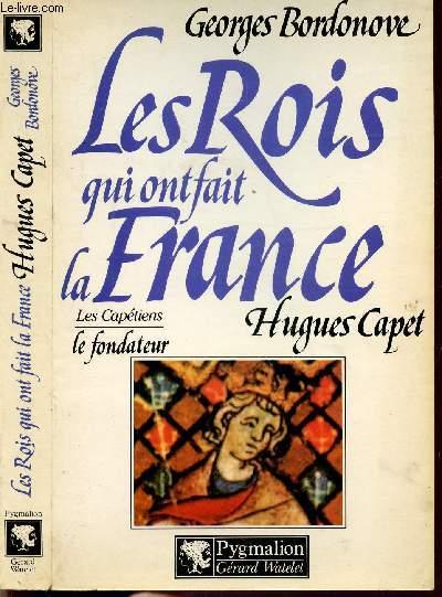 LES ROIS QUI ONT FAIT LA FRANCE - LSE CAPETIENS - LE FONDATEUR - HUGUES CAPET