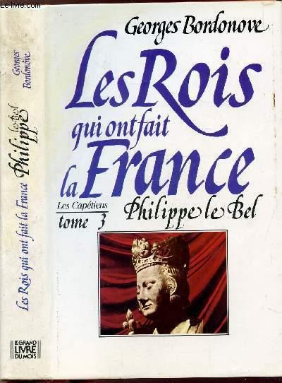 LES ROIS QUI ONT FAIT LA FRANCE - LES CAPETIENS - TOME III - PHILIPPE LE BEL