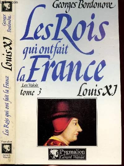 LES ROIS QUI ONT FAIT LA FRANCE - LES VALOIS - TOME III - LOUIS XI