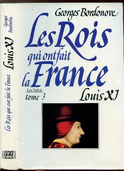 LES ROIS QUI ONT FAIT LA FRANCE - LES VALOIS - TOME III - LOUIS XI - LE DIPLOMATE