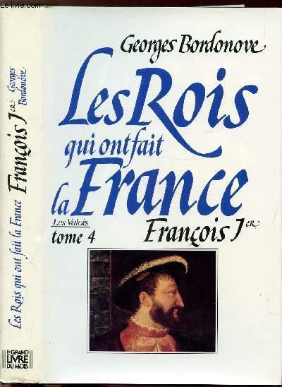 LES ROIS QUI ONT FAIT LA FRANCE - LES VALOIS - TOME IV - FRANCOIS 1ER - LE ROI-CHEVALIER