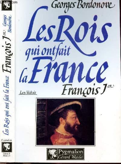 LES ROIS QUI ONT FAIT LA FRANCE - LES VALOIS - FRANCOIS 1ER - LE ROI-CHEVALIER
