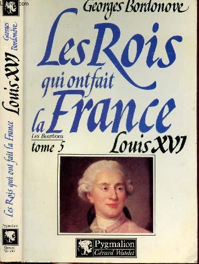 LES ROIS QUI FONT LA FRANCE - LES BOURBONS - TOME V - LOUIS XVI