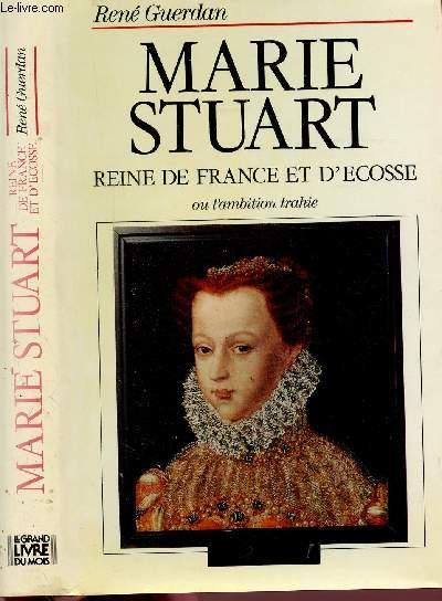 MARIE STUART - REINE DE FRANCE ET D'ECOSSE OU L'AMBITION TRAHIE