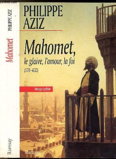 MAHOMET LE GLAIVE, L'AMOUR, LA FOI (570-632)