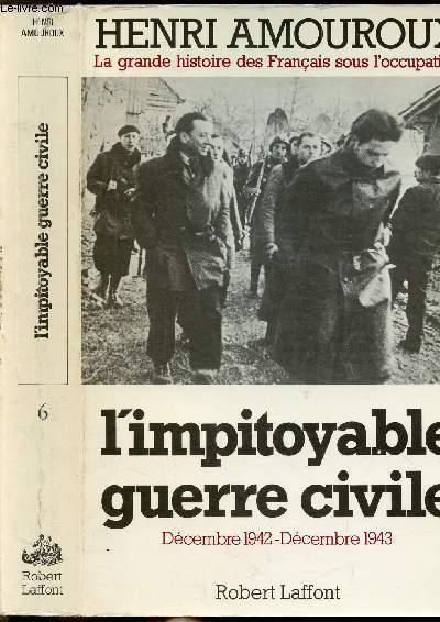 LA GRANDE HISTOIRE DES FRANCAIS SOUS L'OCCUPATION - TOME VI - L'IMPITOYABLE GUERRE CIVILE - DECEMBRE 1942- DECEMBRE 1943