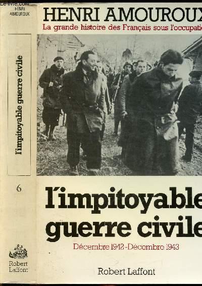 LA GRANDE HISTOIRE DES FRANCAIS SOUS L'OCCUPATION - TOME VI - L'IMPITOYABLE GUERRE CIVILE - DECEMBRE 1942 - DECEMBRE 1943