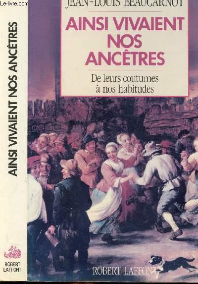 AINSI VIVAIENT NOS ANCETRES - DE LEURS COUTUMES A NOS HABITUDES