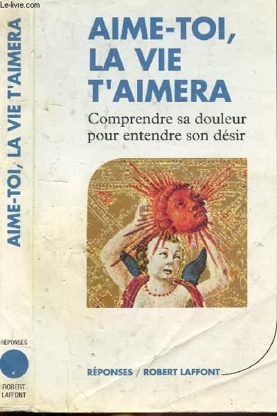 AIME-TOI, LA VIE T'AIMERA - COMPRENDRE SA DOULEUR POUR ENTENDRE SON DESIR