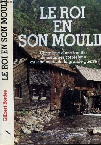LE ROI EN SON MOULIN- CHRONIQUE D'UNE FAMILLE DE MEUNIERS CORREZIENS AU LENDEMAIN DE LA GRANDE GUERRE