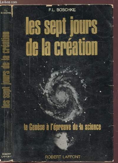 LES SEPT JOURS DE LA CREATION - LA GENESE A L'EPREUVE DE LA SCIENCE