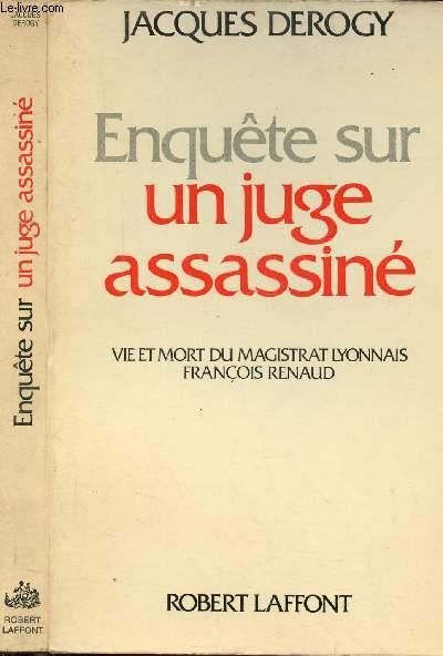 ENQUETE SUR UN JUGE ASSASSINE - VIE ET MORT DU MAGISTRAT LYONNAIS FRANCOIS RENAUD