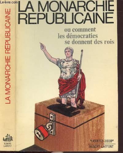 LA MONARCHIE REPUBLICAINE - OU COMMENT LES DEMOCRATIES SE DONNENT DES ROIS