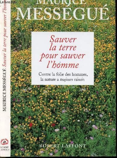 SAUVER LA TERRE POUR SAUVER L'HOMME - CONTRE LA FOLIE DES HOMMES, LA NATURE A TOUJOURS RAISON