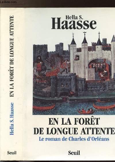 EN LA FORET DE LONGUE ATTENTE - LE ROMAN DE CHARLES D'ORELANS 1394-1465