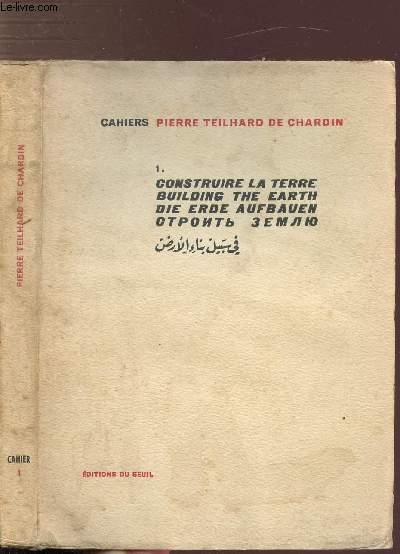 CAHIERS PIERRE TEILHARD DE CHARDIN - TOME I - CONSTRUIRE LA TERRE