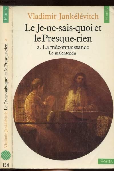 LE JE-NE-SAIS-QUOI ET LE PRESQUE-RIEN - TOME II - LA MECONNAISSANCE - LE MALENTENDU - COLLECTION POINTS N°134