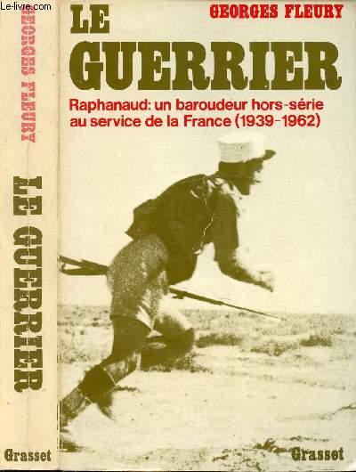 LE GUERRIER - RAPHANAUD : UN BAROUDEUR HORS-SERIE AU SERVICE DE LA FRANCE (1939-1962)