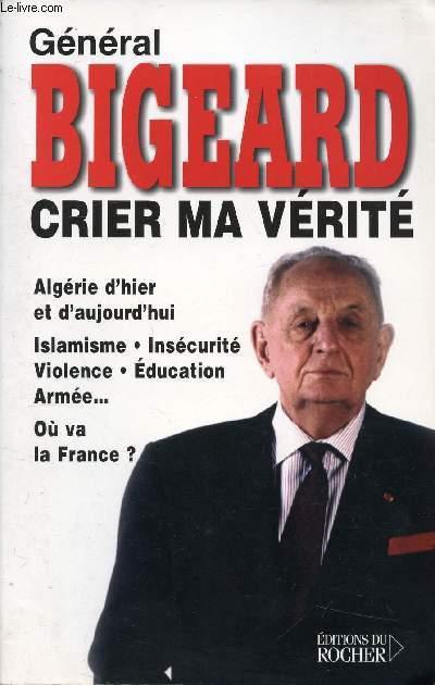 CRIER MA VERITE - ALGERIE D'HIER ET D'AUJOURD'HUI, ISLAMISME, INSECURITE, VIOLENCE, EDUCTION, ARMEE... OU VA LA FRANCE ?