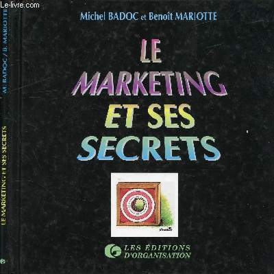 LE MARKETING ET SES SECRETS / Table : Le marketing : un mal nécessaire, Le management et son champion : le Marketing, Le marketing stratégique, Le marketing opérationnel, Le marketing organisationnel ...