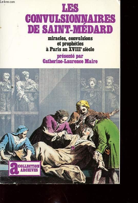 LES CONVULSIONNAIRES DE SAINT MEDARD : MIRACLES, CONVULTIONS ET PROPHETIES A PARIS AU XVIII SIECLE