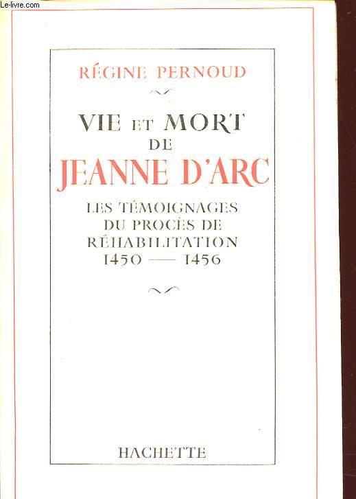 VIE ET MORT DE JEANNE D ARC LES TEMOIGNAGES DU PROCES DE REHABILITATION 1450 - 1456