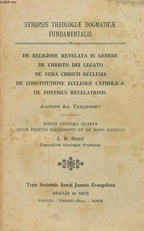 SYNOPSIS THEOLOGIAE DOGMATICAE FUNDAMENTALIS DE RELIGIONE REVELATA IN GENERE DE CHRISTO DEI LEGATO DE VERA CHRISTI ECCLESIA DE CONSTITUTIONE ECCLESIAE CATHOLICAE DE FONTIBUS REVELATIONS