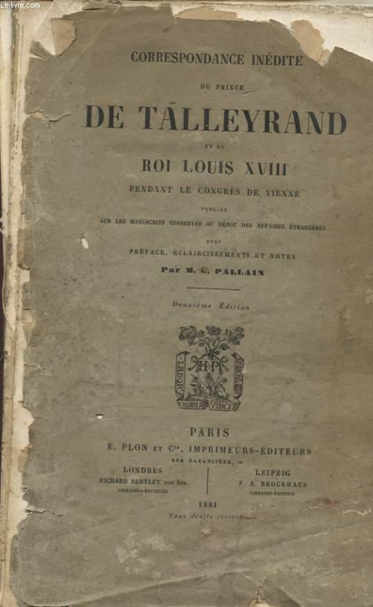 CORRESPONDANCE INEDITE DU PRINCE DE TALLEYRAND ET DU ROI LOUIS XVIII PENDANT LE CONGRES DE VIENNE