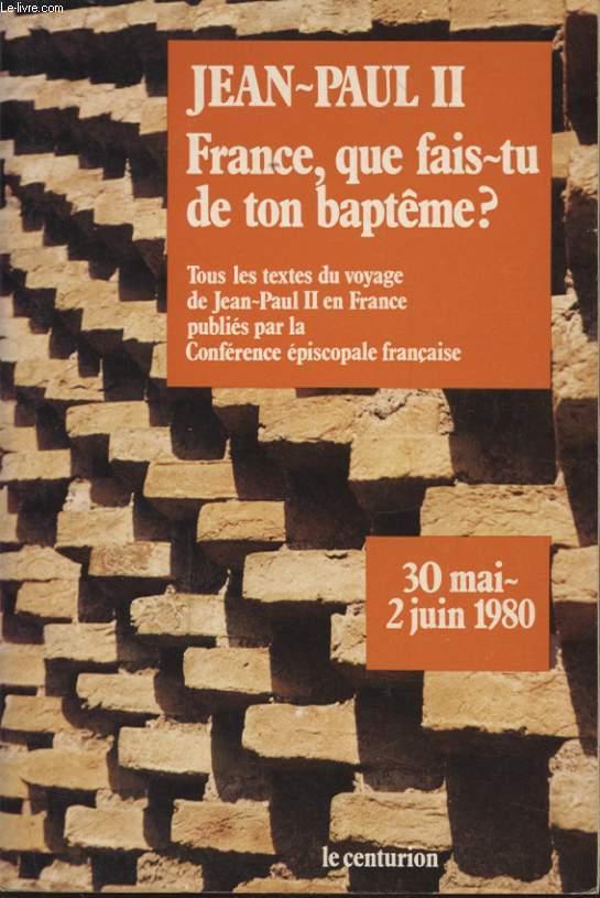 FRANCE QUE FAIS TU DE TON BAPTEME ? TOUS LES TEXTES DU VOYAGE EN FRANCE PUBLIES PAR LA CONFERENCE EPISCOPALE FRANCAISE