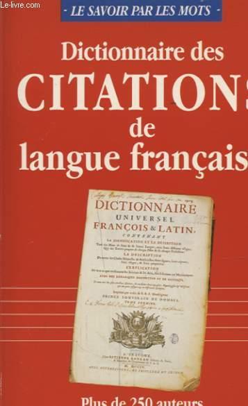 DICTIONNAIRE DES CITATIONS DE LANGUE FRANCAISE PLUS DE 250 AUTEURS 1000 MOTS CLES ET 2300 CITATIONS POUR AVOIR REPONSE A TOUT