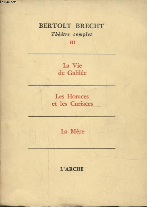THEATRE COMPLET TOME 3 LA VIE DE GALILEE - LES HORACES ET LES CURIACES - LA MERE