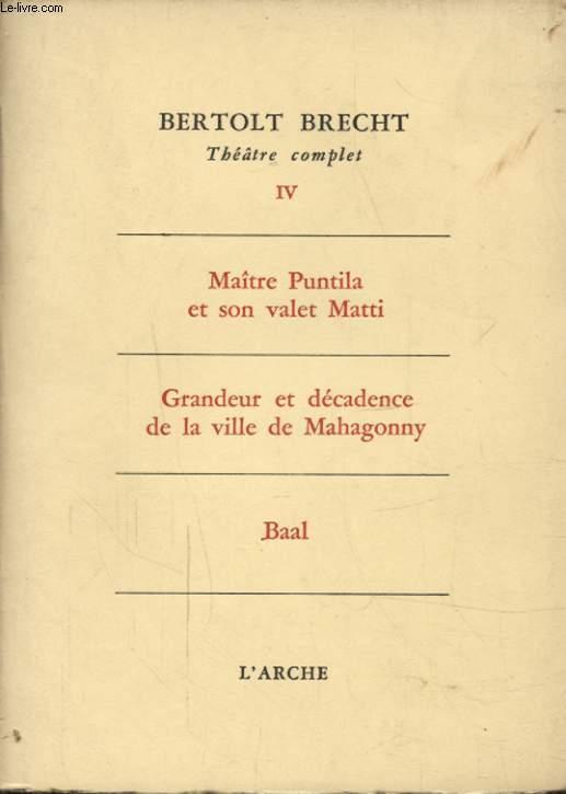 THEATRE COMPLET TOME 4 : MAITRE PUNTILA ET SON VALET MATTI - GRANDEUR ET DECADENCE DE LA VILLE DE MAHAGONNY - BAAL