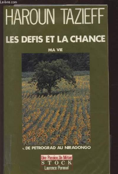 LES DEFIS ET LA CHANCE - MA VIE / TOME 1 : DE PETROGRAD AU NIRAGONGO.