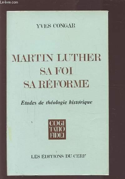 MARTIN LUTHER - SA FOI, SA REFORME - ETUDES DE THEOLOGIE HISTORIQUE.