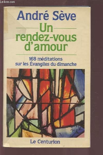 UN RENDEZ VOUS D'AMOUR - 168 MEDITATIONS SUR LES EVANGILES DU DIMANCHE.