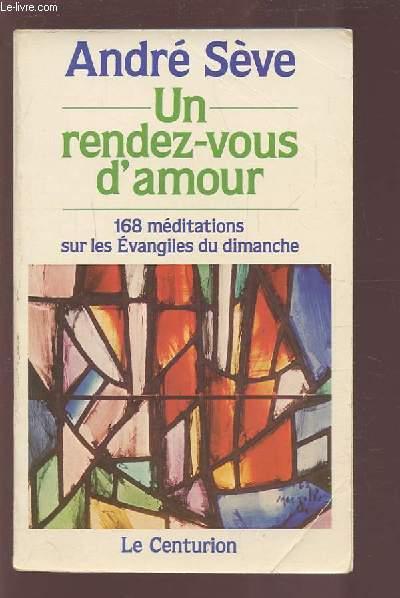 UN RENDEZ VOUS D'AMOUR - 168 MEDITATIONS SUR LES EVANGILES DU DIMANCHE - ANNEES A, B, C.
