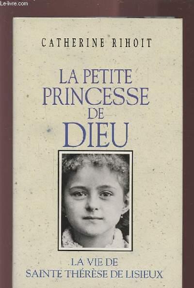LA PETITE PRINCESSE DE DIEU - LA VIE DE SAINTE THERESE DE LISIEUX.