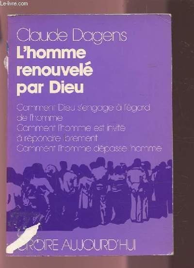 L'HOMME RENOUVELE PAR DIEU - COMMENT DIEU S'ENGAGE A L'EGARD DE L'HOMME - COMMENT L'HOMME EST INVITE A REPONDRE LIBREMENT - COMMENT L'HOMME DEPASSE L'HOMME.