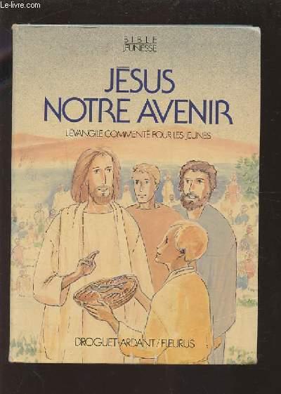 JESUS NOTRE AVENIR - L'EVANGILE COMMENTE POUR LES JEUNES.