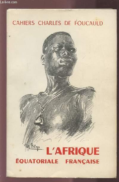 CAHIERS CHARLES DE FOUCAULD - L'AFRIQUE EQUATORIALE FRANCAIS - VOLUME 28.