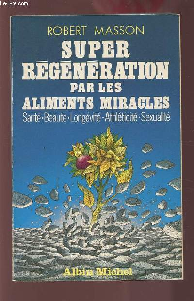 SUPER REGENERATION PAR LES ALIMENTS MIRACLES - SANTE / BEAUTE / LONGEVITE / ATHLETICITE / SEXUALITE.